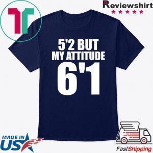 5'2 but my attitude 6'1 tee shirt
