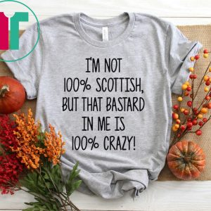 I'm not 100% Scottish but that bastard in me is 100% crazy tshirt