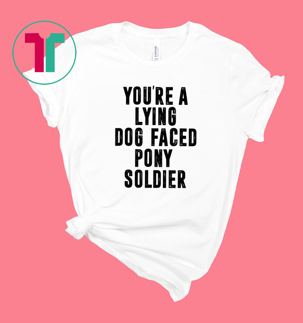 🥇 You Re A Lying Dog Faced Pony Soldier 2020 Tshirt
