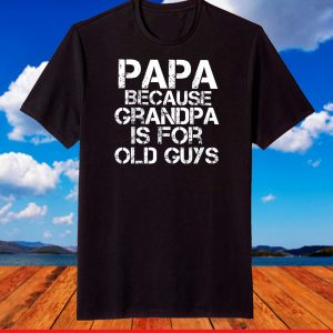 Papa Because Grandpa is For Old Guys Shirt Funny Dad T-Shirt