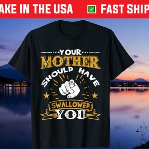 Your Mother Should Have Swallowed You Unisex T-Shirt