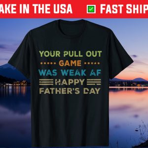 Your Pull Out Game was weak AF Happy Father's Day Gift T Shirt