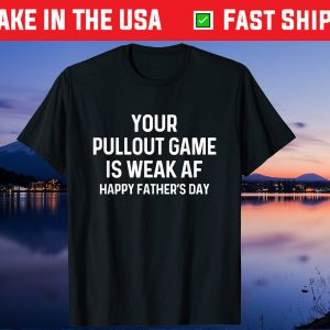 Your Pullout Game Is Weak AF - Happy Father's Day Us 2021 T-Shirt